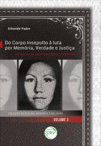 DO CORPO INSEPULTO À LUTA POR MEMÓRIA, VERDADE E JUSTIÇA: <br>um estudo do caso Dinaelza Coqueiro <br>Coleção Educação, Memória e Religião - Volume 3