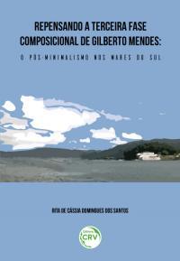 REPENSANDO A TERCEIRA FASE COMPOSICIONAL DE GILBERTO MENDES:<br> o Pós-Minimalismo nos Mares do Sul
