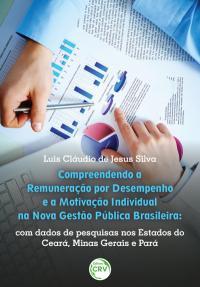 COMPREENDENDO A REMUNERAÇÃO POR DESEMPENHO E A MOTIVAÇÃO INDIVIDUAL NA NOVA GESTÃO PÚBLICA BRASILEIRA:<br>com dados de pesquisa nos Estados do Ceará, Minas Gerais e Pará