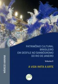 PATRIMÔNIO CULTURAL BRASILEIRO EM DESFILE NO SAMBÓDROMO DO RIO DE JANEIRO –<br>VOLUME 2: a vida imita a arte