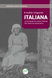 A MULHER IMIGRANTE ITALIANA NA FORMAÇÃO DO NÚCLEO COLONIAL SÃO PEDRO DE VENDA NOVA