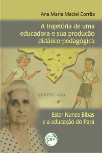 A TRAJETÓRIA DE UMA EDUCADORA E SUA PRODUÇÃO DIDÁTICOPEDAGÓGICA: <br>Ester Nunes Bibas e a educação do Pará