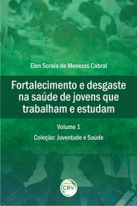 FORTALECIMENTO E DESGASTE NA SAÚDE DE JOVENS QUE TRABALHAM E ESTUDAM <br>Coleção: Juventude e Saúde Volume 1