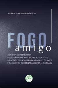 FOGO AMIGO:<br> as disputas internas na Polícia Federal analisadas no contexto do debate sobre a reforma das instituições policiais e da investigação criminal no Brasil