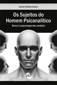 OS SUJEITOS DO HOMEM PSICANALÍTICO:<br> rumo à arqueologia dos sentidos