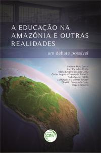 A EDUCAÇÃO NA AMAZÔNIA E OUTRAS REALIDADES:<br> um debate possível