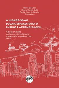 A CIDADE COMO LUGAR/ESPAÇO PARA O ENSINO E APRENDIZAGEM<br><br> COLEÇÃO CIDADE: conhecer e interpretar para compreender o mundo da vida - Vol III