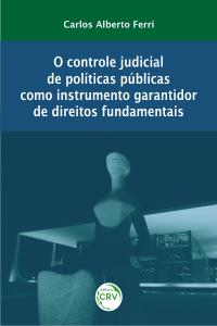 O CONTROLE JUDICIAL DE POLÍTICAS PÚBLICAS COMO INSTRUMENTO GARANTIDOR DE DIREITOS FUNDAMENTAIS