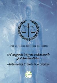 A CRIOGENIA À LUZ DO ORDENAMENTO JURÍDICO BRASILEIRO:<br> a (in)efetividade do direito de ser congelado