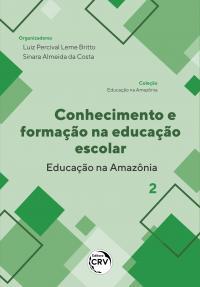 CONHECIMENTO E FORMAÇÃO NA EDUCAÇÃO ESCOLAR - EDUCAÇÃO NA AMAZÔNIA <br> Coleção Educação na Amazônia - Volume 2