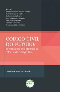 CÓDIGO CIVIL DO FUTURO: <br>comentários aos projetos de reforma do Código Civil