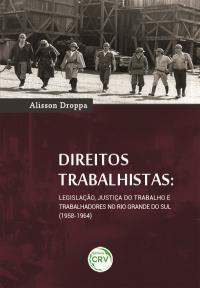 DIREITOS TRABALHISTAS: <br>legislação, justiça do trabalho e trabalhadores no Rio Grande Do Sul (1958-1964)