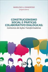 CONSTRUCIONISMO SOCIAL E PRÁTICAS COLABORATIVO-DIALÓGICAS: <br> contextos de ações transformadoras