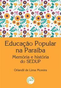 EDUCAÇÃO POPULAR NA PARAÍBA<br> Memória e história do SEDUP