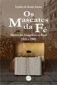 OS MASCATES DA FÉ:<br> história dos evangélicos no Brasil (1855 a 1900)