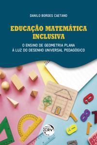 EDUCAÇÃO MATEMÁTICA INCLUSIVA:  <br>o ensino de geometria plana à luz do desenho universal pedagógico