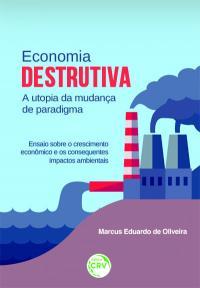 ECONOMIA DESTRUTIVA A UTOPIA DA MUDANÇA DE PARADIGMA:<br>ensaio sobre o crescimento econômico e os consequentes impactos ambientais