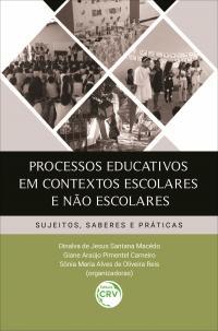 PROCESSOS EDUCATIVOS EM CONTEXTOS ESCOLARES E NÃO ESCOLARES: <br>sujeitos, saberes e práticas