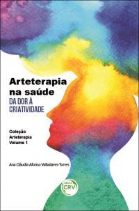 ARTETERAPIA NA SAÚDE:<BR> da dor à criatividade <BR>Coleção Arteterapia - Volume 1