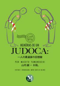 MEMÓRIAS DE UM JUDOCA: por Macoto Yamanouchi <br> 一人の柔道家の回想録 <br>3ª edição Revista e Ampliada