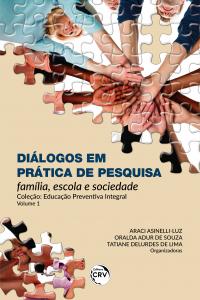 DIÁLOGOS EM PRÁTICA DE PESQUISA:  <br>família, escola e sociedade <br>Coleção Educação preventiva integral - Volume 1