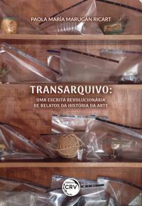 TRANSARQUIVO:<br> uma escrita revolucionária de relatos da história da arte