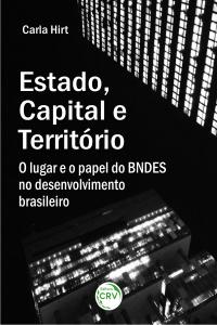ESTADO, CAPITAL E TERRITÓRIO:<br> o lugar e o papel do BNDES no desenvolvimento brasileiro