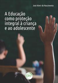 A EDUCAÇÃO COMO PROTEÇÃO INTEGRAL À CRIANÇA E AO ADOLESCENTE
