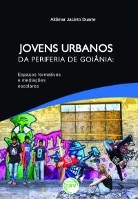 JOVENS URBANOS DA PERIFERIA DE GOIÂNIA:<br>espaços formativos e mediações escolares