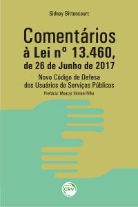 COMENTÁRIOS À LEI Nº 13.460, DE 26 DE JUNHO DE 2017 NOVO CÓDIGO DE DEFESA DOS USUÁRIOS DE SERVIÇOS PÚBLICOS