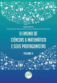 O ENSINO DE CIÊNCIAS E MATEMÁTICA E SEUS PROTAGONISTAS <br> Volume II