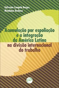 ACUMULAÇÃO POR ESPOLIAÇÃO E A INTEGRAÇÃO DA AMÉRICA LATINA NA DIVISÃO INTERNACIONAL DO TRABALHO