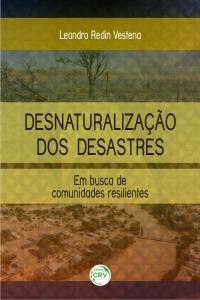 DESNATURALIZAÇÃO DOS DESASTRES:<BR> em busca de comunidades resilientes