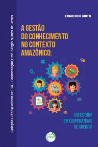 A GESTÃO DO CONHECIMENTO NO CONTEXTO AMAZÔNICO: <br>um estudo em cooperativas de crédito<br>COLEÇÃO CIÊNCIAS ABERTA, N° 14