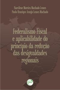 FEDERALISMO FISCAL E APLICABILIDADE DO PRINCÍPIO DA REDUÇÃO DAS DESIGUALDADES REGIONAIS