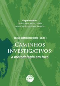 CAMINHOS INVESTIGATIVOS:<br>a metodologia em foco<br>Coleção Caminhos investigativos<br>Volume I