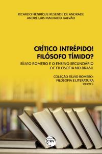 CRÍTICO INTRÉPIDO! FILÓSOFO TÍMIDO? <br> Sílvio Romero e o ensino secundário de filosofia no Brasil<br> Coleção Sílvio Romero: filosofia e literatura - Volume 1