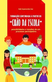"""FORMAÇÃO CONTINUADA A PARTIR DO """"CHÃO DA ESCOLA"""":<br>possibilidades e tensões de um processo participativo"""
