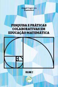 PESQUISA E PRÁTICAS COLABORATIVAS EM EDUCAÇÃO MATEMÁTICA<BR> VOLUME II