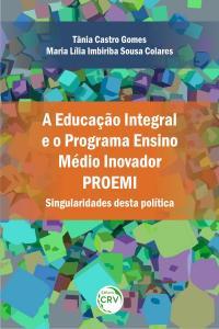 A EDUCAÇÃO INTEGRAL E O PROGRAMA ENSINO MÉDIO INOVADOR – PROEMI: <br>Singularidades desta política