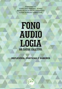 FONOAUDIOLOGIA NA SAÚDE COLETIVA:<br> reflexões, práticas e saberes