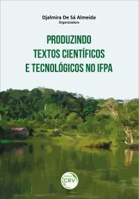 PRODUZINDO TEXTOS CIENTÍFICOS E TECNOLÓGICOS NO IFPA <br>(Coletânea de Textos Científicos e Tecnológicos de Docentes e Cursistas da Pós-Graduação Lato Senso do IFPA – Campus de Itaituba e Campus de Santarém)