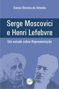 SERGE MOSCOVICI E HENRI LEFEBVRE – UM ESTUDO SOBRE REPRESENTAÇÃO