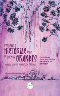 PEQUENAS HISTÓRIAS PARA PEQUENOS GRANDES MUNDOS DE UMA MENINAGEM ARTEIRA:<br> exercícios e experimentações para teatro de animação