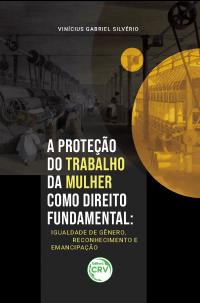 A PROTEÇÃO DO TRABALHO DA MULHER COMO DIREITO FUNDAMENTAL:<br> igualdade de gênero, reconhecimento e emancipação