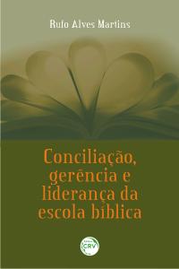 CONCILIAÇÃO, GERÊNCIA E LIDERANÇA DA ESCOLA BÍBLICA