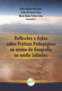 REFLEXÕES E AÇÕES SOBRE: <br>práticas pedagógicas no ensino da geografa no médio Solimões