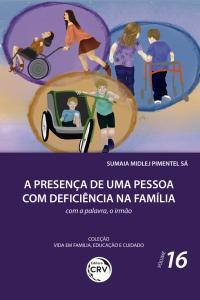 PRESENÇA DE UMA PESSOA COM DEFICIÊNCIA NA FAMÍLIA: <br>com a palavra, o irmão <br> Coleção Vida em Família, Educação e Cuidado - Volume 16