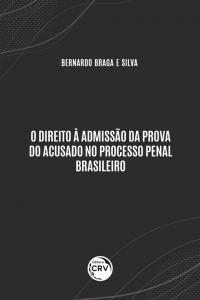 O DIREITO À ADMISSÃO DA PROVA DO ACUSADO NO PROCESSO PENAL BRASILEIRO