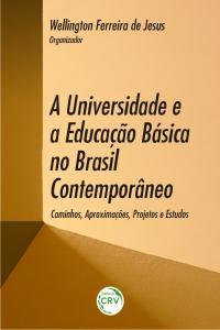 A UNIVERSIDADE E A EDUCAÇÃO BÁSICA NO BRASIL CONTEMPORÂNEO:<br> caminhos, aproximações, projetos e estudos